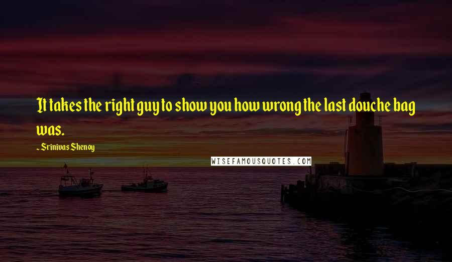 Srinivas Shenoy quotes: It takes the right guy to show you how wrong the last douche bag was.