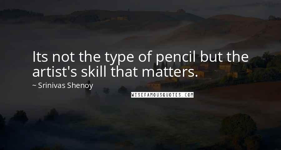 Srinivas Shenoy quotes: Its not the type of pencil but the artist's skill that matters.
