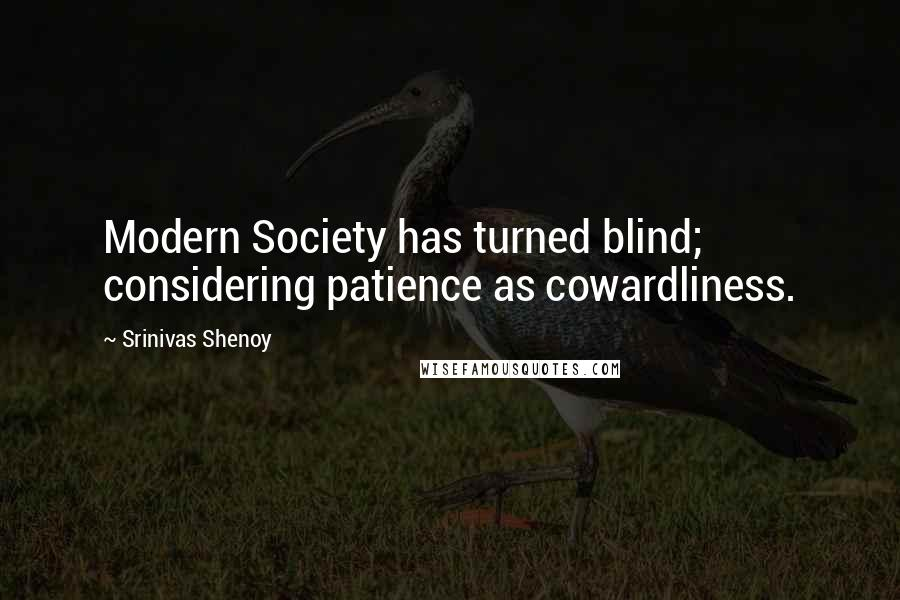 Srinivas Shenoy quotes: Modern Society has turned blind; considering patience as cowardliness.