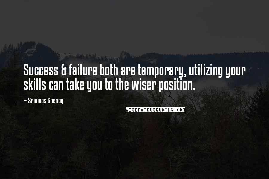 Srinivas Shenoy quotes: Success & failure both are temporary, utilizing your skills can take you to the wiser position.