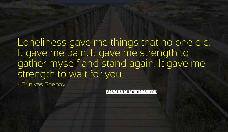 Srinivas Shenoy quotes: Loneliness gave me things that no one did. It gave me pain, It gave me strength to gather myself and stand again. It gave me strength to wait for you.