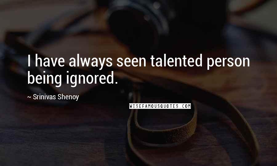 Srinivas Shenoy quotes: I have always seen talented person being ignored.