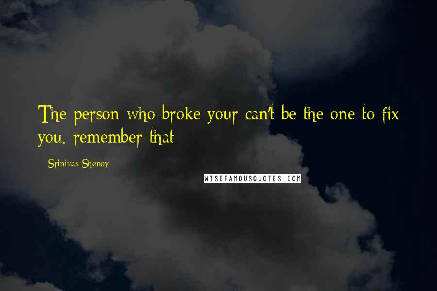 Srinivas Shenoy quotes: The person who broke your can't be the one to fix you. remember that