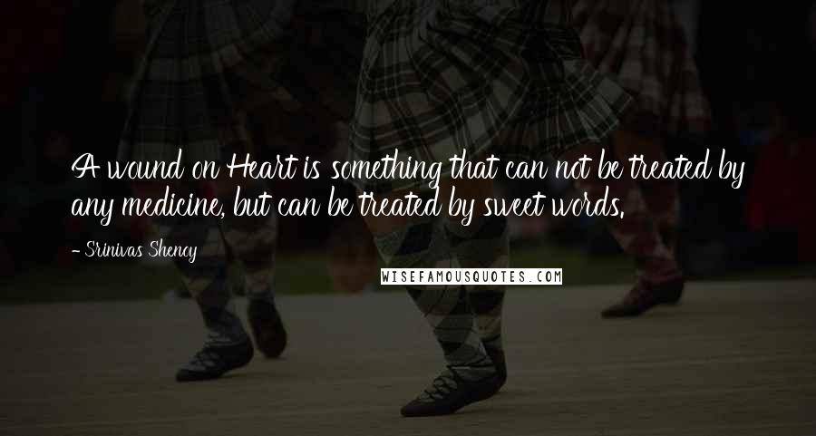 Srinivas Shenoy quotes: A wound on Heart is something that can not be treated by any medicine, but can be treated by sweet words.