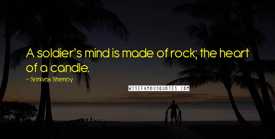 Srinivas Shenoy quotes: A soldier's mind is made of rock; the heart of a candle.