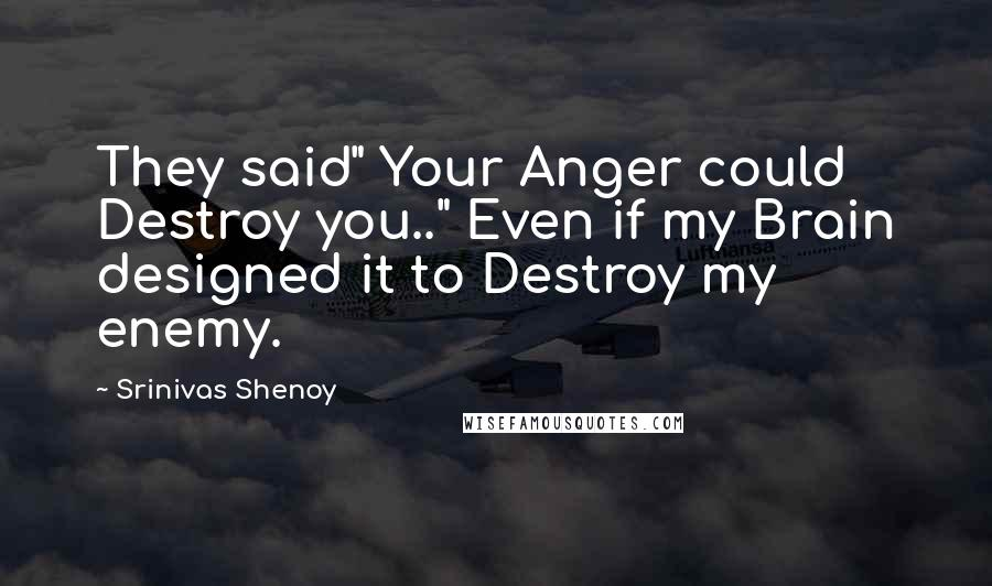 "Srinivas Shenoy quotes: They said"" Your Anger could Destroy you.."" Even if my Brain designed it to Destroy my enemy."