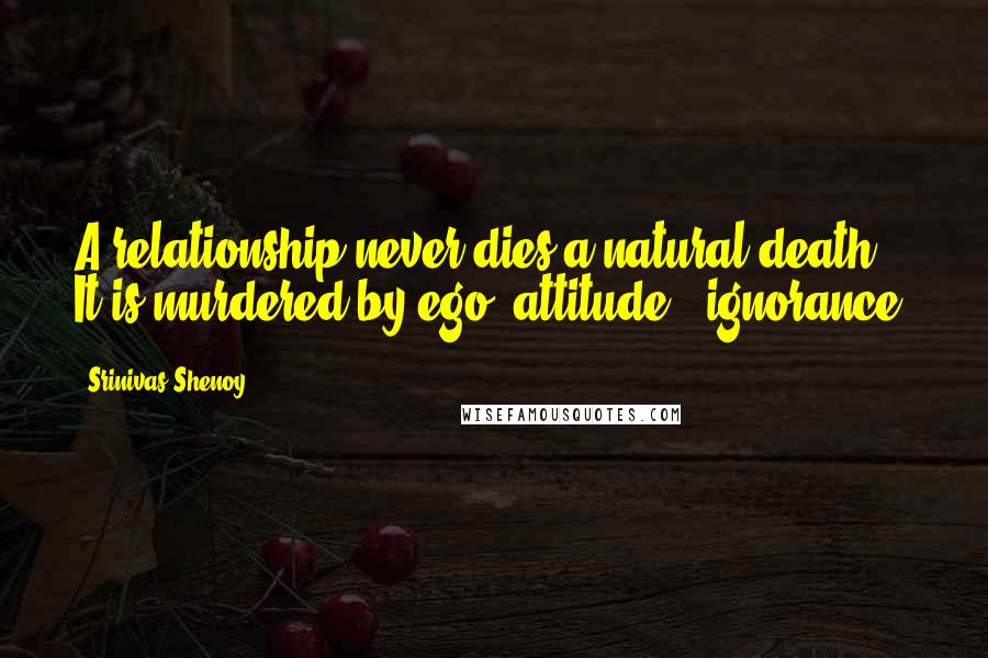 Srinivas Shenoy quotes: A relationship never dies a natural death. It is murdered by ego, attitude & ignorance.