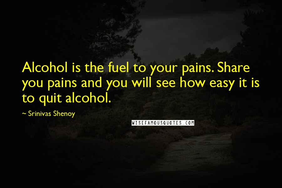 Srinivas Shenoy quotes: Alcohol is the fuel to your pains. Share you pains and you will see how easy it is to quit alcohol.