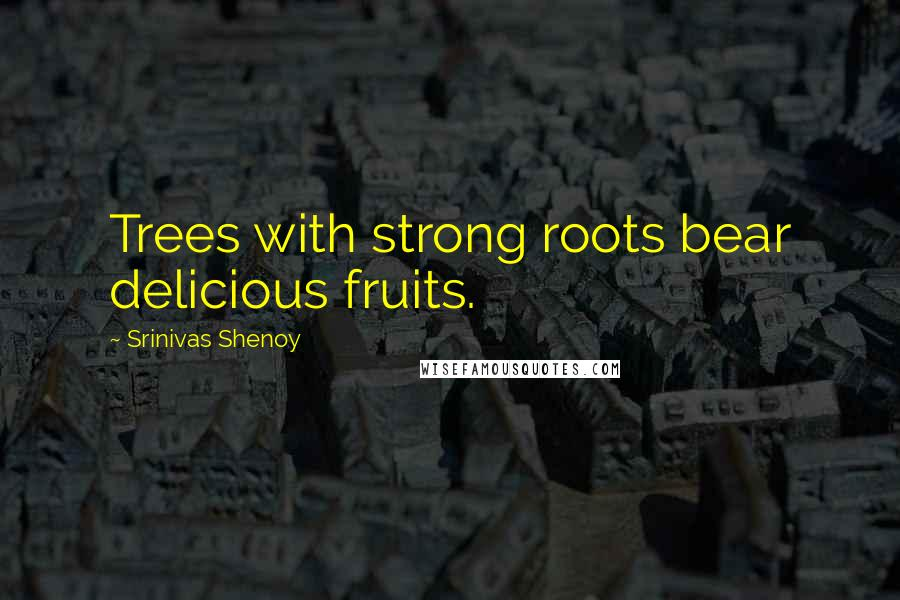 Srinivas Shenoy quotes: Trees with strong roots bear delicious fruits.
