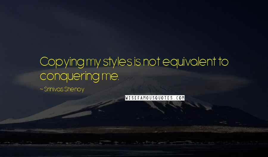 Srinivas Shenoy quotes: Copying my styles is not equivalent to conquering me.