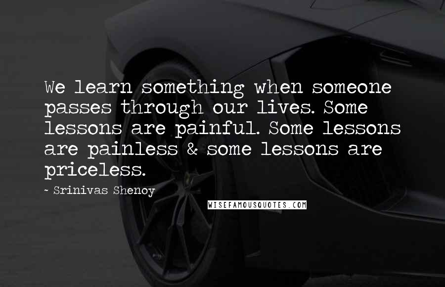 Srinivas Shenoy quotes: We learn something when someone passes through our lives. Some lessons are painful. Some lessons are painless & some lessons are priceless.