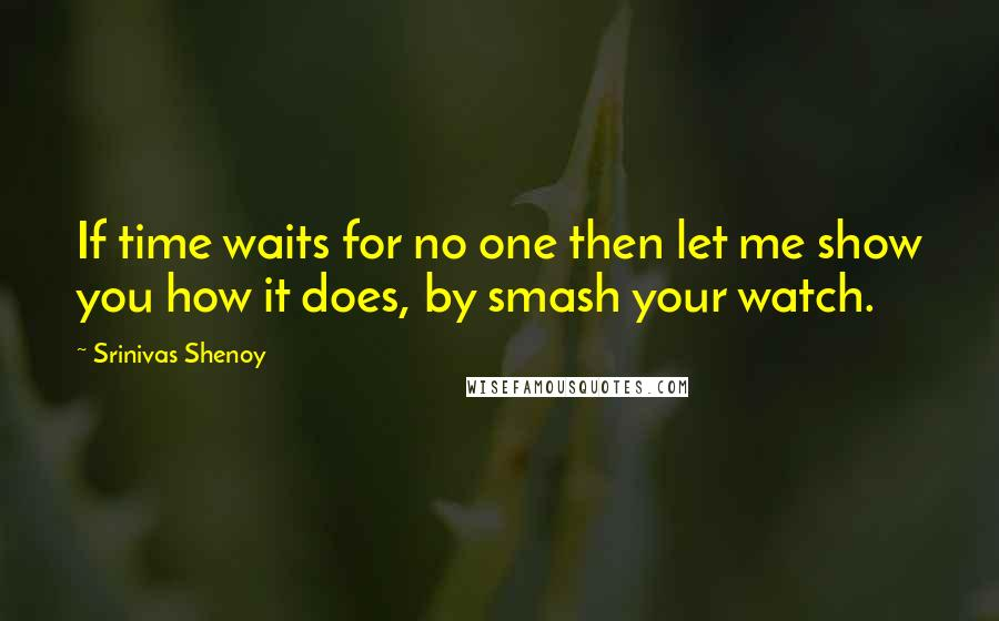 Srinivas Shenoy quotes: If time waits for no one then let me show you how it does, by smash your watch.