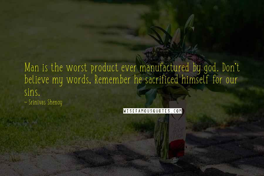 Srinivas Shenoy quotes: Man is the worst product ever manufactured by god. Don't believe my words, Remember he sacrificed himself for our sins.