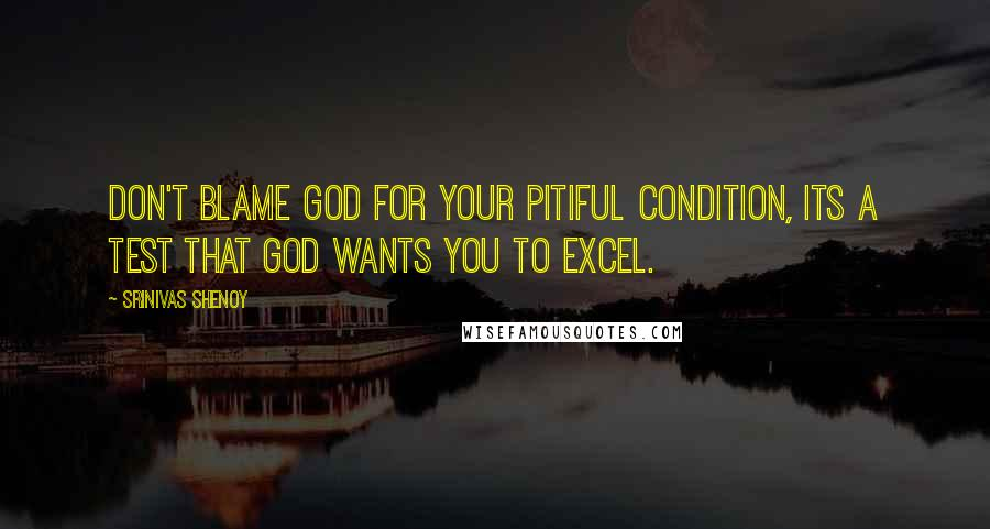 Srinivas Shenoy quotes: Don't blame god for your pitiful condition, its a test that god wants you to excel.