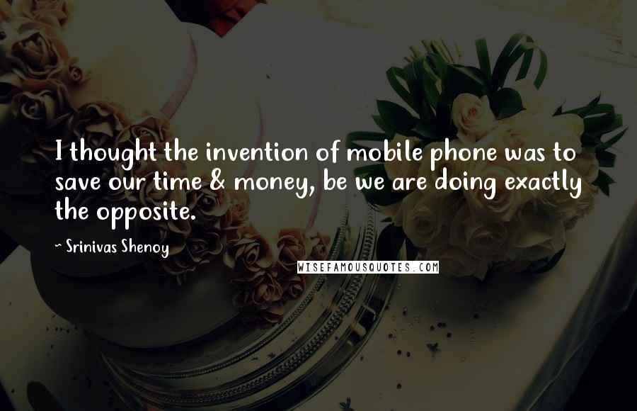 Srinivas Shenoy quotes: I thought the invention of mobile phone was to save our time & money, be we are doing exactly the opposite.