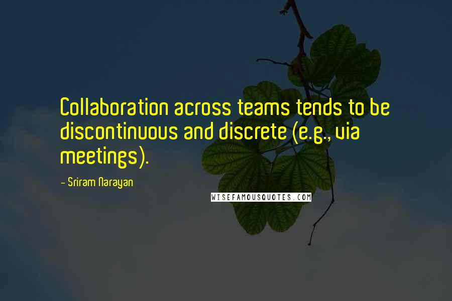 Sriram Narayan quotes: Collaboration across teams tends to be discontinuous and discrete (e.g., via meetings).