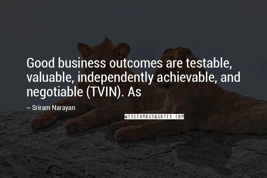 Sriram Narayan quotes: Good business outcomes are testable, valuable, independently achievable, and negotiable (TVIN). As