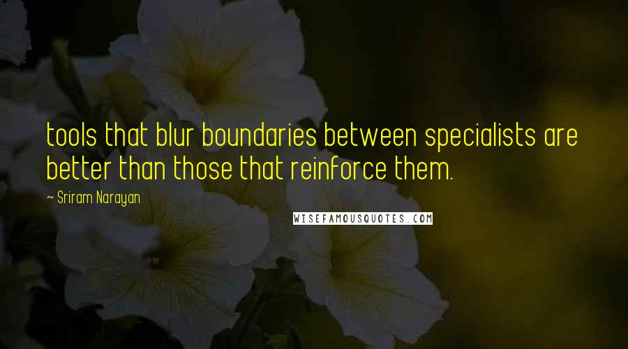 Sriram Narayan quotes: tools that blur boundaries between specialists are better than those that reinforce them.