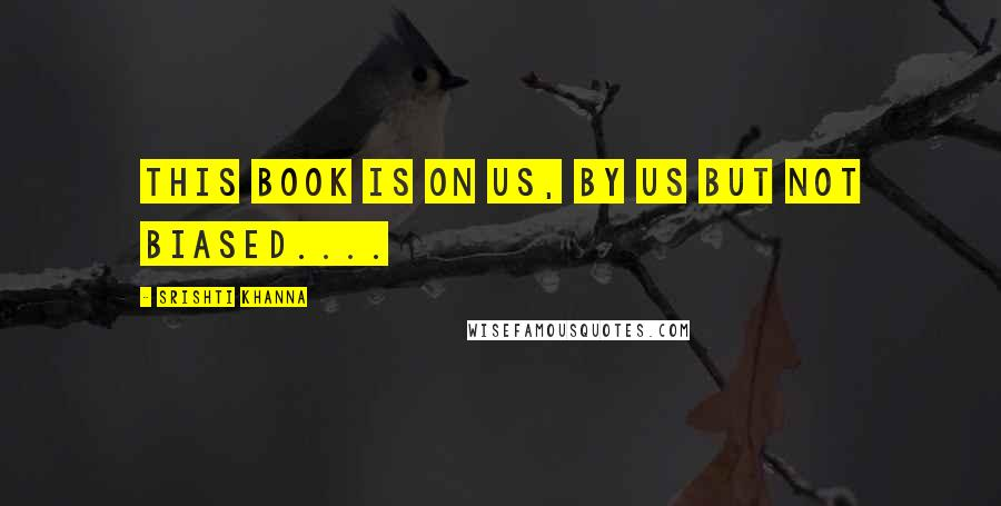 Srishti Khanna quotes: This book is on us, by us but not biased....