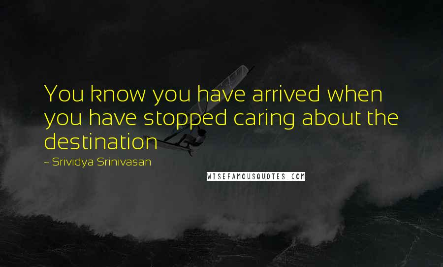 Srividya Srinivasan quotes: You know you have arrived when you have stopped caring about the destination
