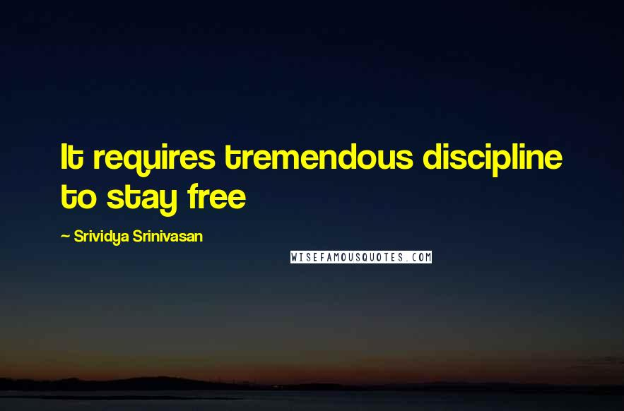 Srividya Srinivasan quotes: It requires tremendous discipline to stay free