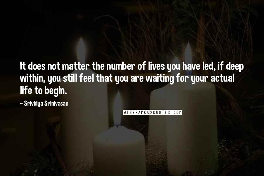Srividya Srinivasan quotes: It does not matter the number of lives you have led, if deep within, you still feel that you are waiting for your actual life to begin.