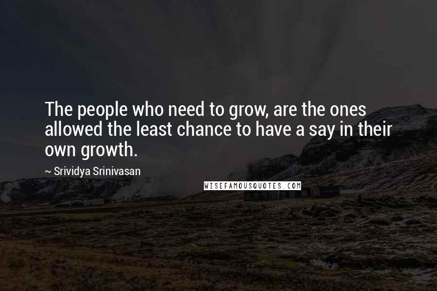 Srividya Srinivasan quotes: The people who need to grow, are the ones allowed the least chance to have a say in their own growth.