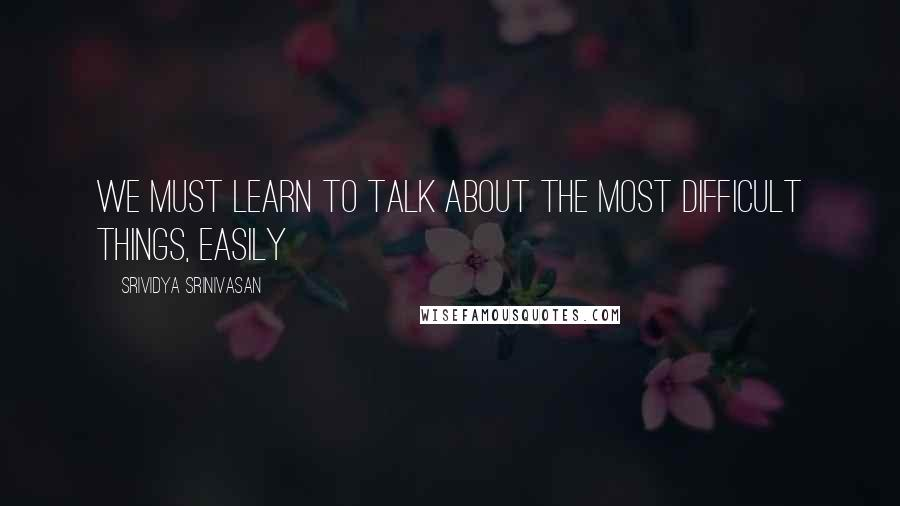Srividya Srinivasan quotes: We must learn to talk about the most difficult things, easily