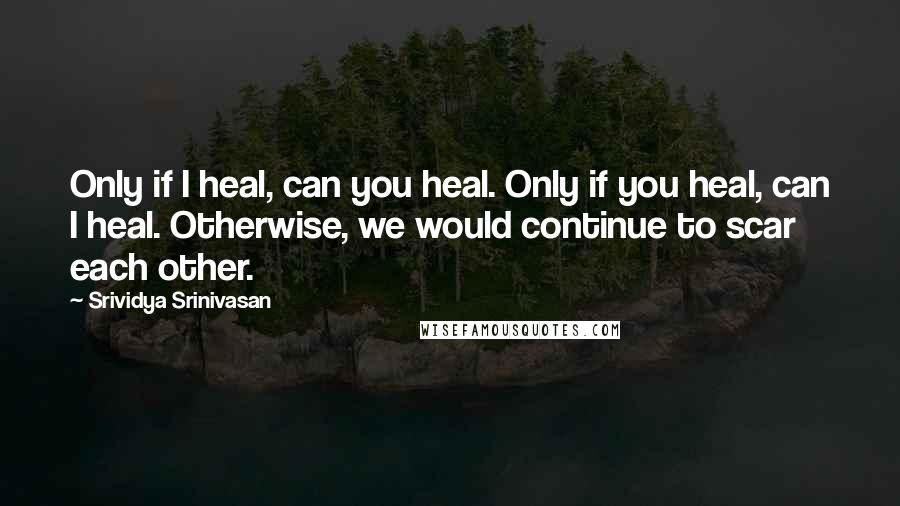 Srividya Srinivasan quotes: Only if I heal, can you heal. Only if you heal, can I heal. Otherwise, we would continue to scar each other.