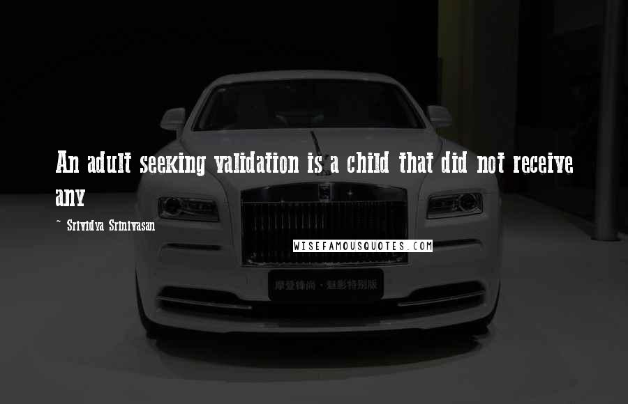 Srividya Srinivasan quotes: An adult seeking validation is a child that did not receive any