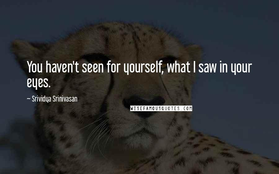 Srividya Srinivasan quotes: You haven't seen for yourself, what I saw in your eyes.