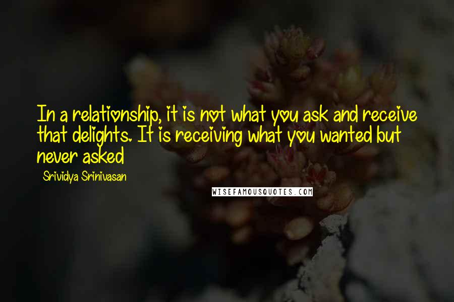 Srividya Srinivasan quotes: In a relationship, it is not what you ask and receive that delights. It is receiving what you wanted but never asked