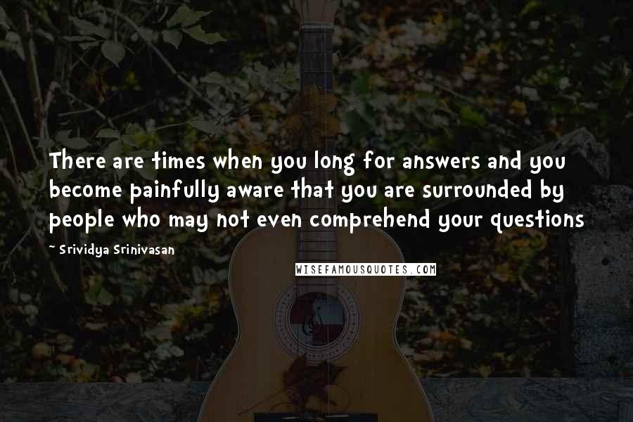 Srividya Srinivasan quotes: There are times when you long for answers and you become painfully aware that you are surrounded by people who may not even comprehend your questions