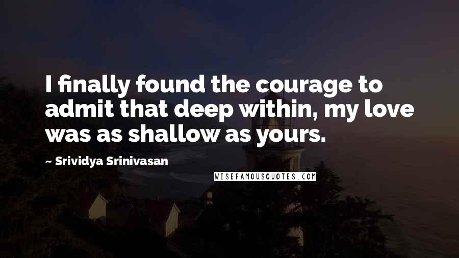 Srividya Srinivasan quotes: I finally found the courage to admit that deep within, my love was as shallow as yours.