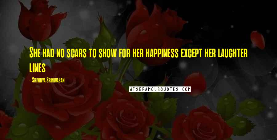 Srividya Srinivasan quotes: She had no scars to show for her happiness except her laughter lines