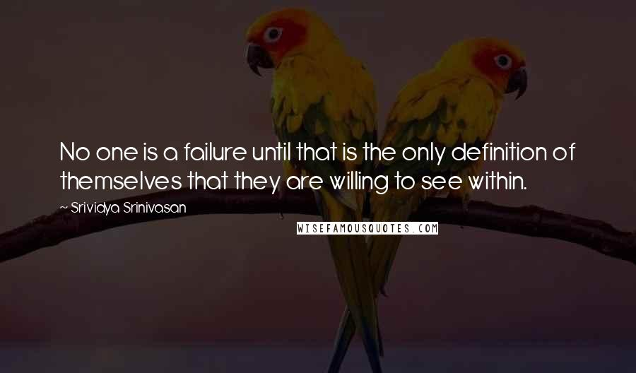 Srividya Srinivasan quotes: No one is a failure until that is the only definition of themselves that they are willing to see within.