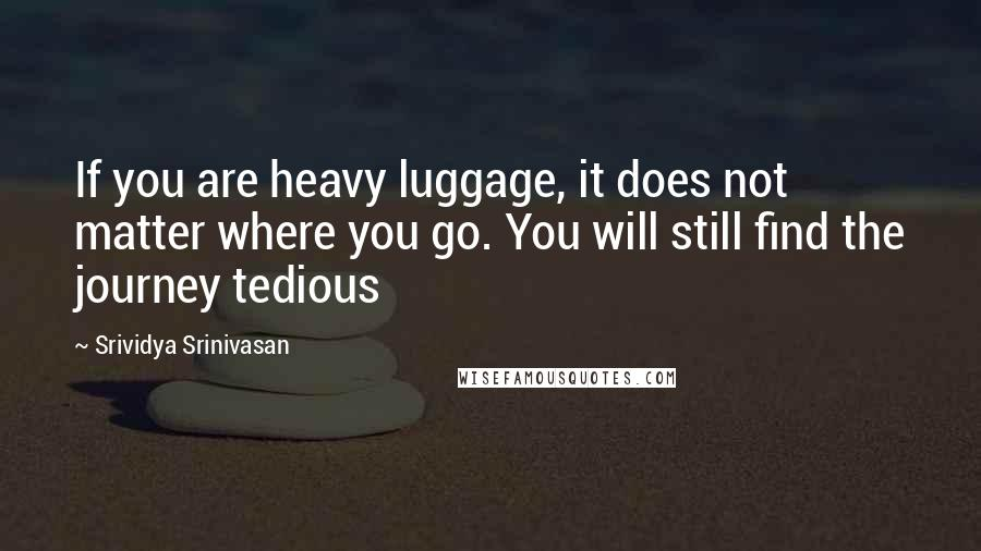 Srividya Srinivasan quotes: If you are heavy luggage, it does not matter where you go. You will still find the journey tedious