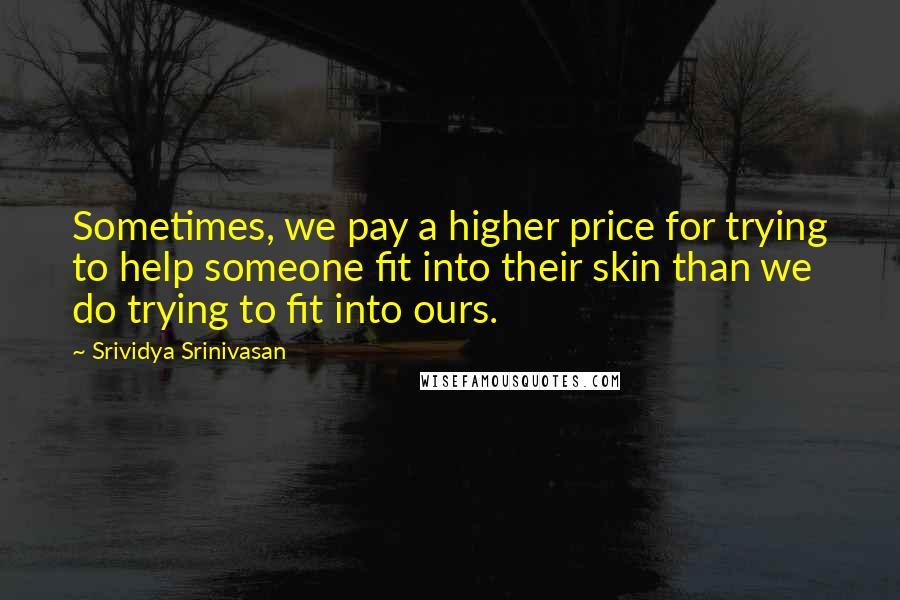Srividya Srinivasan quotes: Sometimes, we pay a higher price for trying to help someone fit into their skin than we do trying to fit into ours.