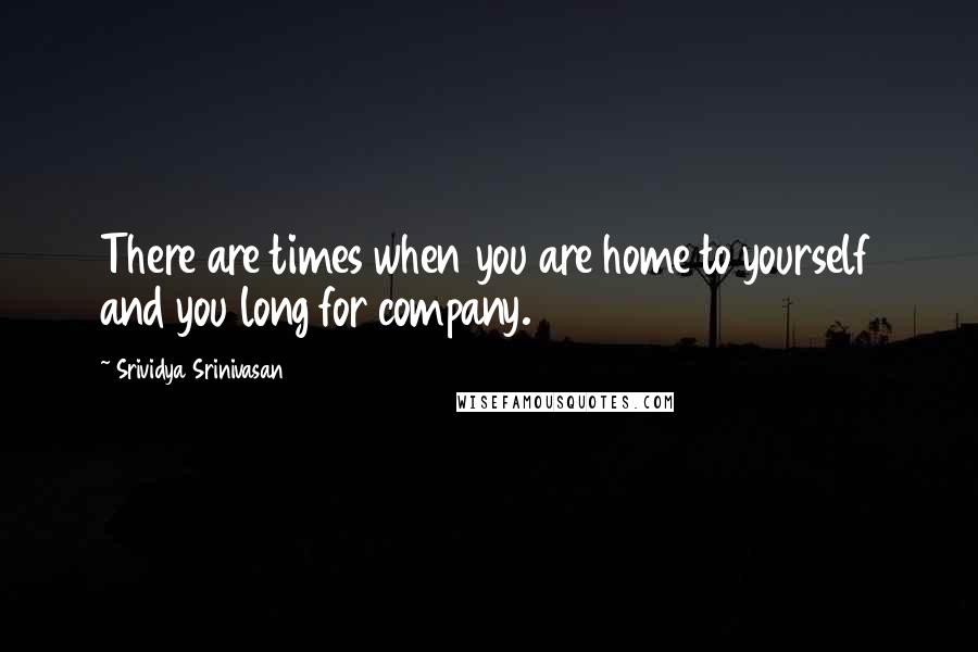 Srividya Srinivasan quotes: There are times when you are home to yourself and you long for company.