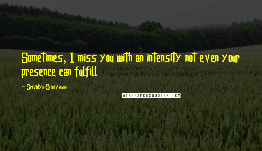 Srividya Srinivasan quotes: Sometimes, I miss you with an intensity not even your presence can fulfill