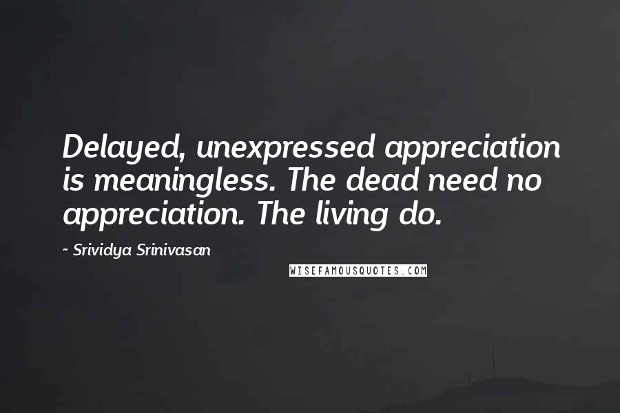 Srividya Srinivasan quotes: Delayed, unexpressed appreciation is meaningless. The dead need no appreciation. The living do.