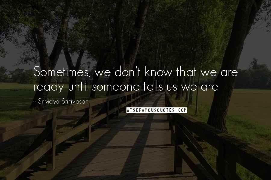 Srividya Srinivasan quotes: Sometimes, we don't know that we are ready until someone tells us we are