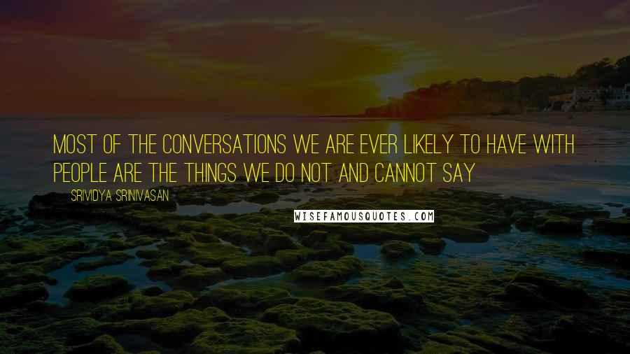Srividya Srinivasan quotes: Most of the conversations we are ever likely to have with people are the things we do not and cannot say