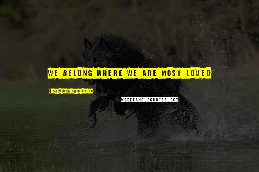 Srividya Srinivasan quotes: We belong where we are most loved