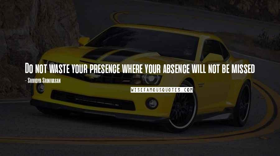 Srividya Srinivasan quotes: Do not waste your presence where your absence will not be missed