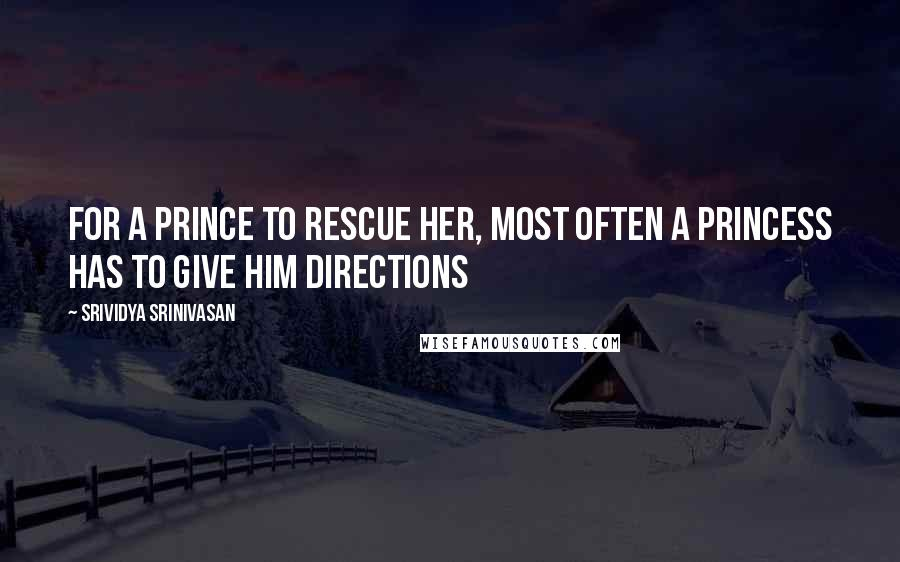 Srividya Srinivasan quotes: For a prince to rescue her, most often a princess has to give him directions