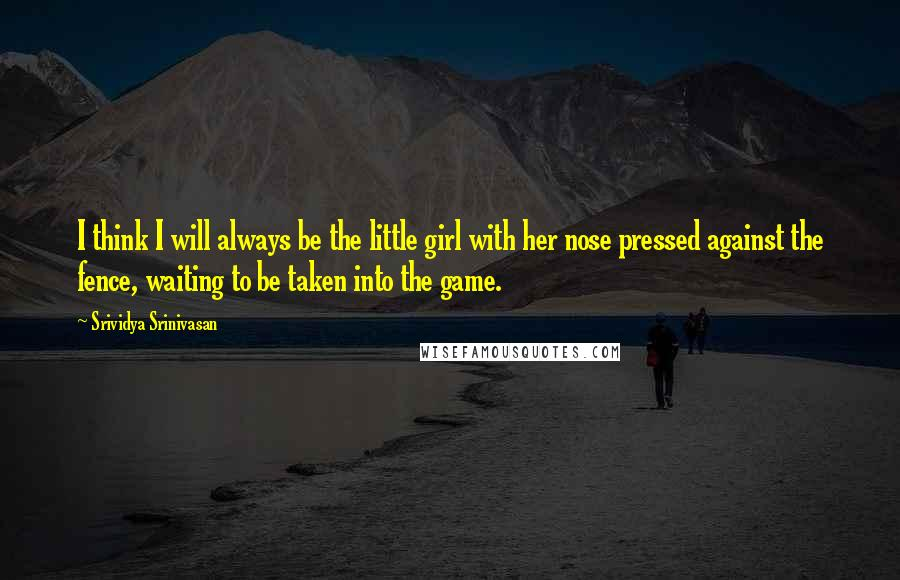 Srividya Srinivasan quotes: I think I will always be the little girl with her nose pressed against the fence, waiting to be taken into the game.