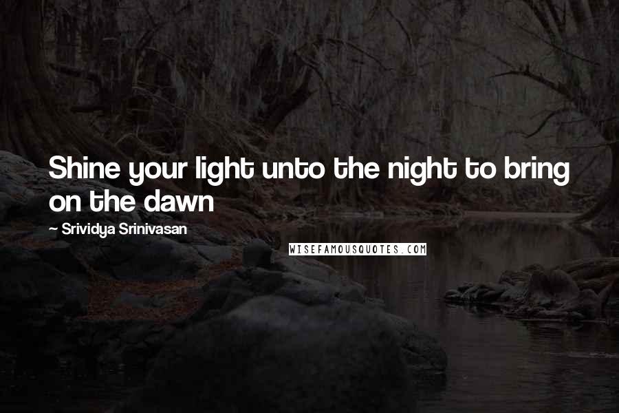 Srividya Srinivasan quotes: Shine your light unto the night to bring on the dawn