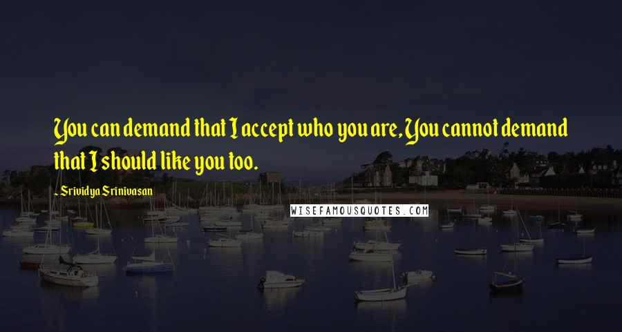 Srividya Srinivasan quotes: You can demand that I accept who you are, You cannot demand that I should like you too.