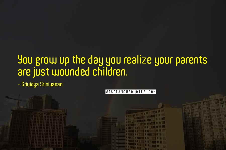 Srividya Srinivasan quotes: You grow up the day you realize your parents are just wounded children.